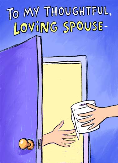 Everything I Need (ANN) Funny Anniversary  Cartoons A picture of a wife handing her husband a roll of toilet paper while he is in the bathroom. | bathroom day love toilet paper husband wife love everything need always sweet married happy anniversary   You're always there to give me everything I need and I love you for it.